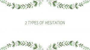 2 TYPES OF HESITATION